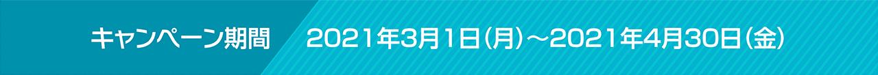 キャンペーン期間:2021年3月1日(月)~2021年4月30日(金)