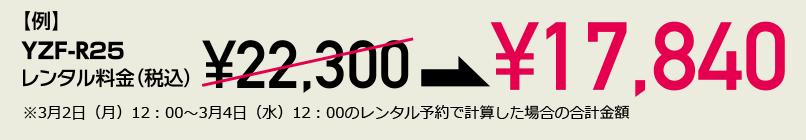【例】YZF-R25レンタル料金(税込)¥22,300 → ¥17,840 ※3月2日(月)12:00~3月4日(水)12:00のレンタル予約で計算した場合の合計金額